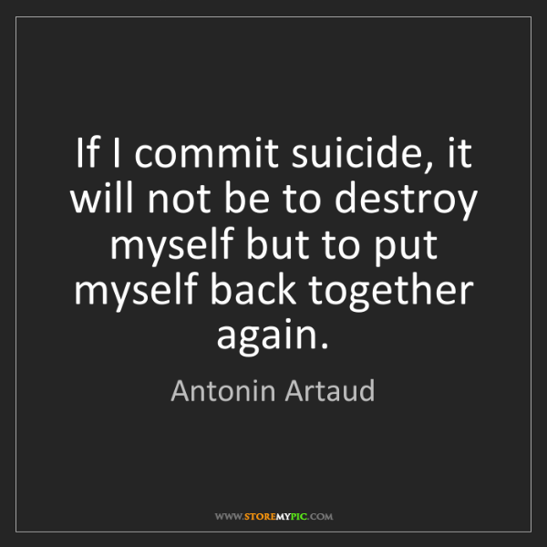 Antonin Artaud: If I commit suicide, it will not be to destroy myself...