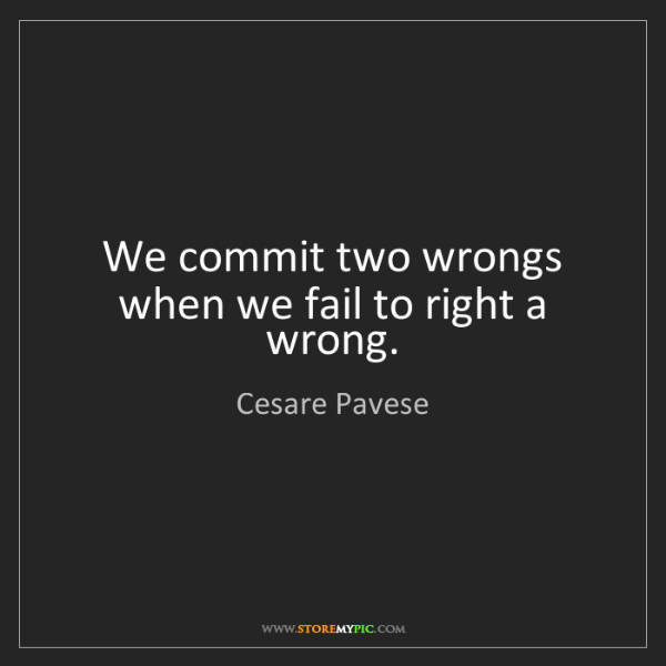 Cesare Pavese: We commit two wrongs when we fail to right a wrong.