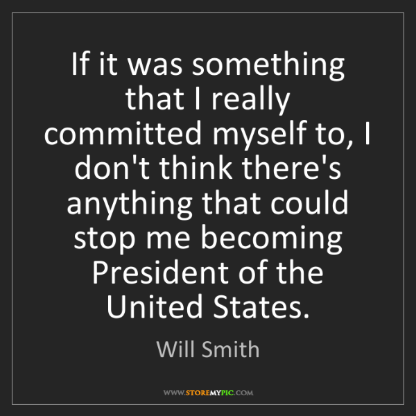 Will Smith: If it was something that I really committed myself to,...