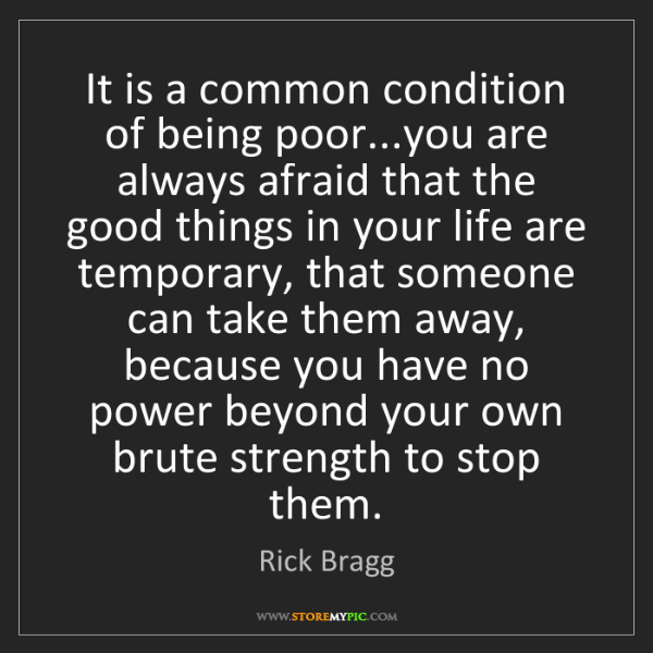 Rick Bragg: It is a common condition of being poor...you are always...