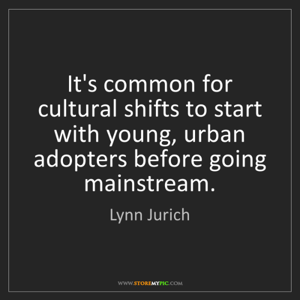 Lynn Jurich: It's common for cultural shifts to start with young,...