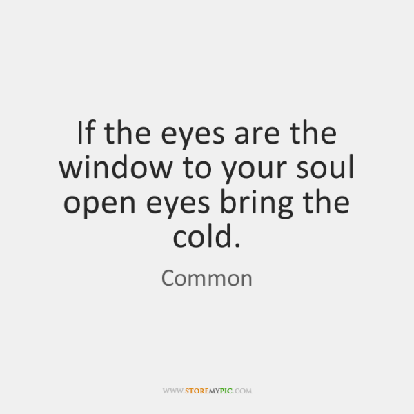 If the eyes are the window to your soul open eyes bring ...