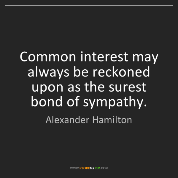 Alexander Hamilton: Common interest may always be reckoned upon as the surest...