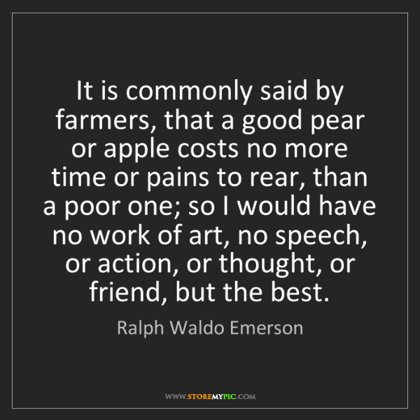 Ralph Waldo Emerson: It is commonly said by farmers, that a good pear or apple...