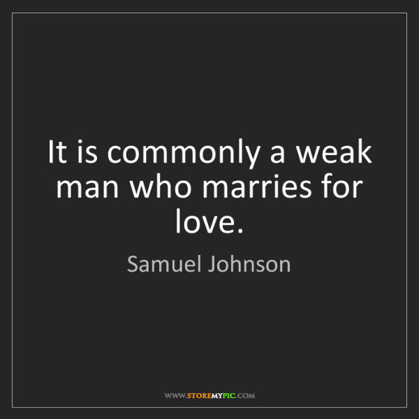 Samuel Johnson: It is commonly a weak man who marries for love.