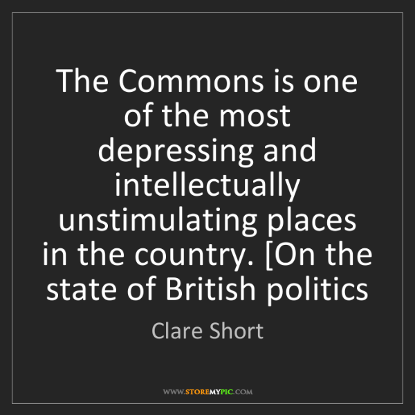 Clare Short: The Commons is one of the most depressing and intellectually...