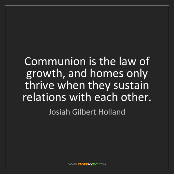 Josiah Gilbert Holland: Communion is the law of growth, and homes only thrive...