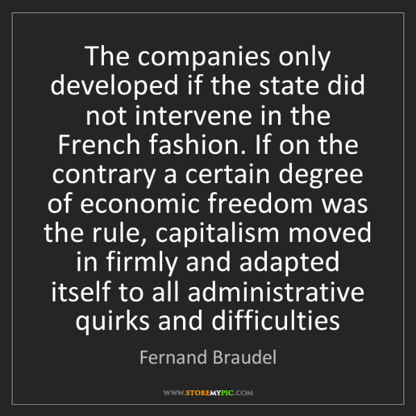 Fernand Braudel: The companies only developed if the state did not intervene...