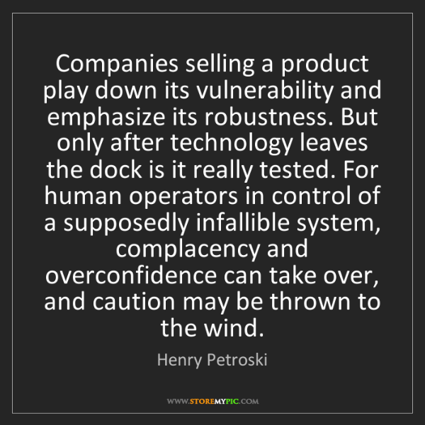 Henry Petroski: Companies selling a product play down its vulnerability...
