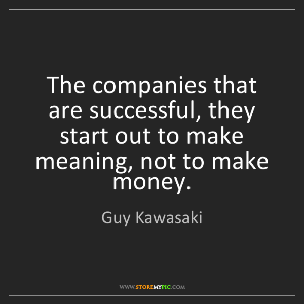 Guy Kawasaki: The companies that are successful, they start out to...