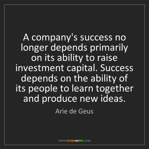 Arie de Geus: A company's success no longer depends primarily on its...