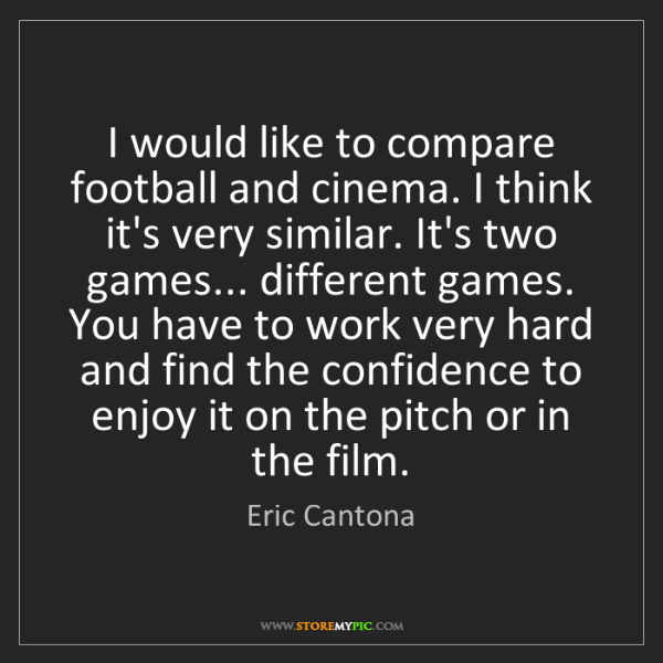 Eric Cantona: I would like to compare football and cinema. I think...