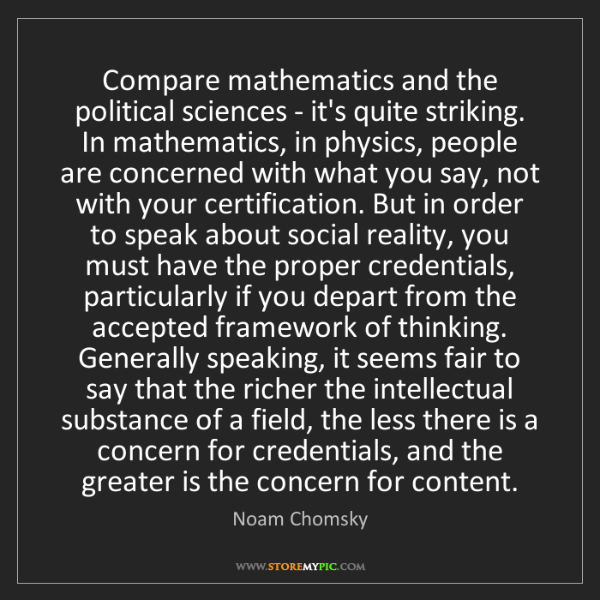 Noam Chomsky: Compare mathematics and the political sciences - it's...