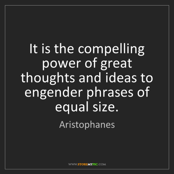 Aristophanes: It is the compelling power of great thoughts and ideas...