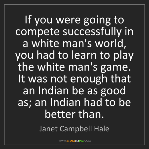 Janet Campbell Hale: If you were going to compete successfully in a white...