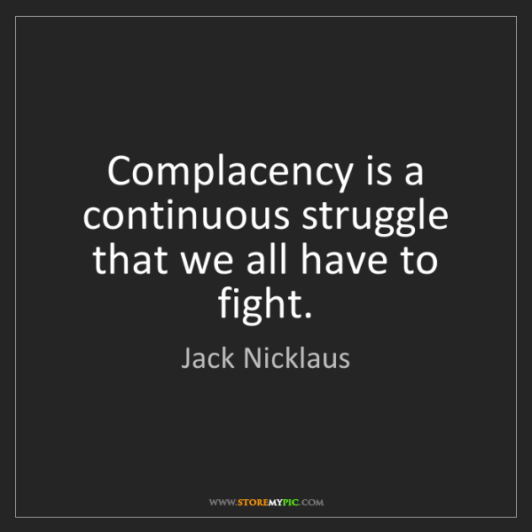 Jack Nicklaus: Complacency is a continuous struggle that we all have...