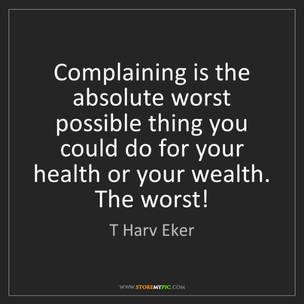 T Harv Eker: Complaining is the absolute worst possible thing you...