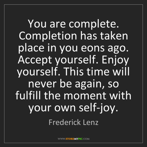 Frederick Lenz: You are complete. Completion has taken place in you eons...