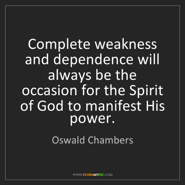 Oswald Chambers: Complete weakness and dependence will always be the occasion...