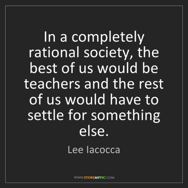 Lee Iacocca: In a completely rational society, the best of us would...