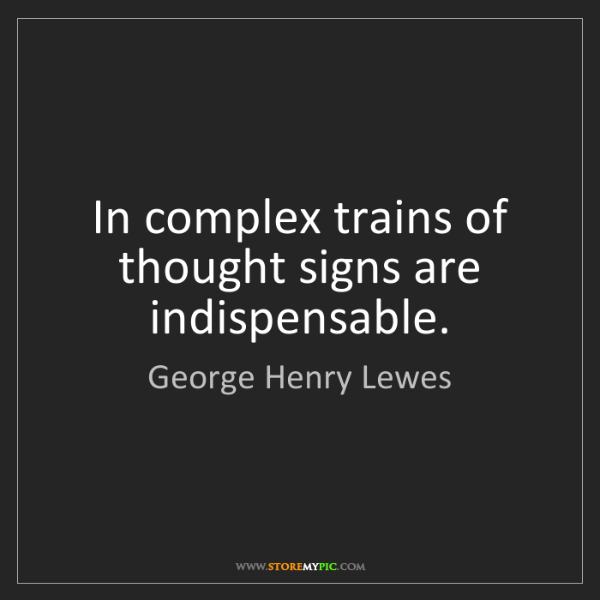 George Henry Lewes: In complex trains of thought signs are indispensable.