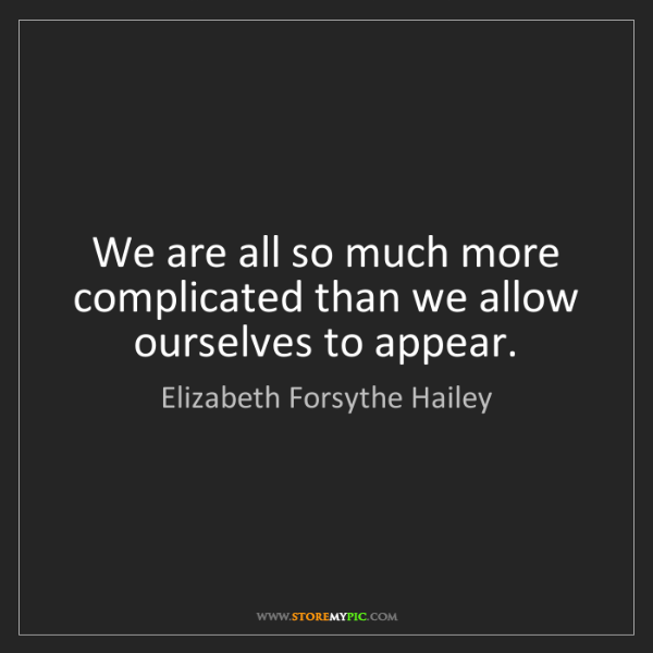 Elizabeth Forsythe Hailey: We are all so much more complicated than we allow ourselves...