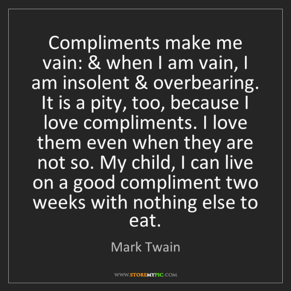Mark Twain: Compliments make me vain: & when I am vain, I am insolent...