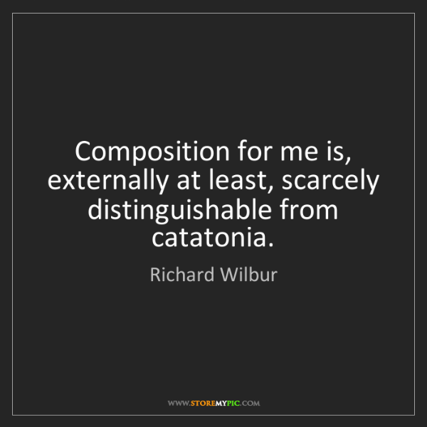 Richard Wilbur: Composition for me is, externally at least, scarcely...