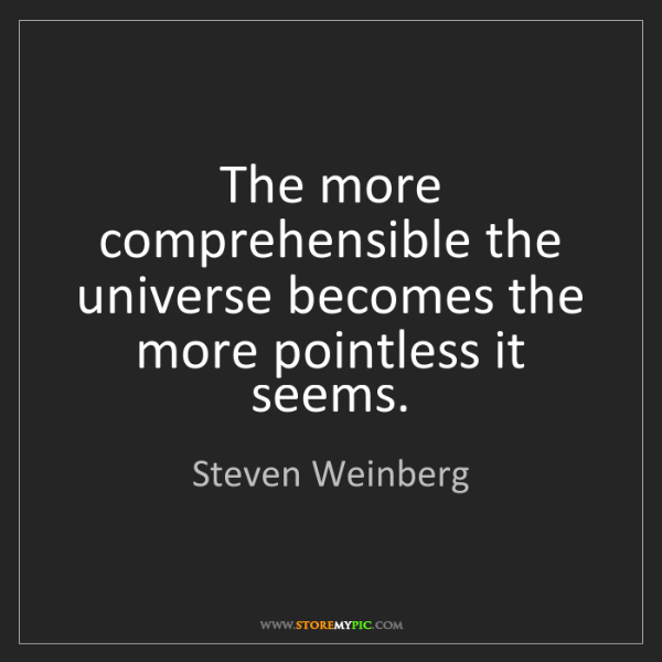 Steven Weinberg: The more comprehensible the universe becomes the more...
