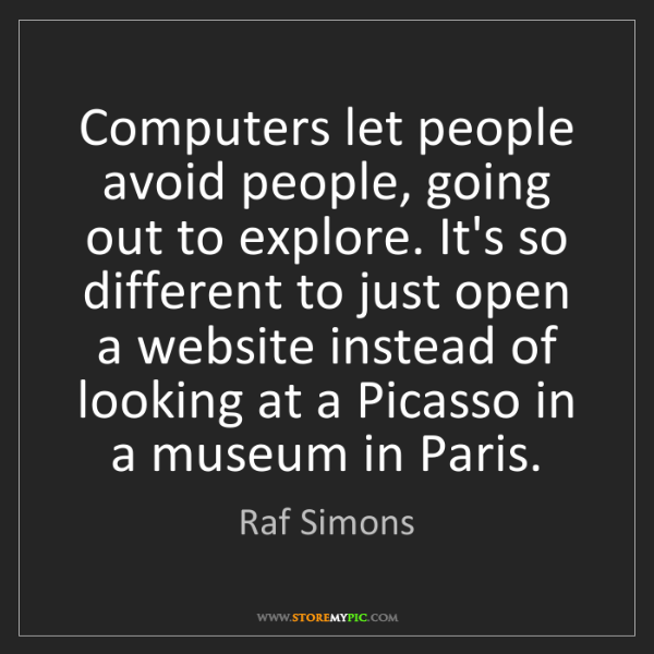 Raf Simons: Computers let people avoid people, going out to explore....