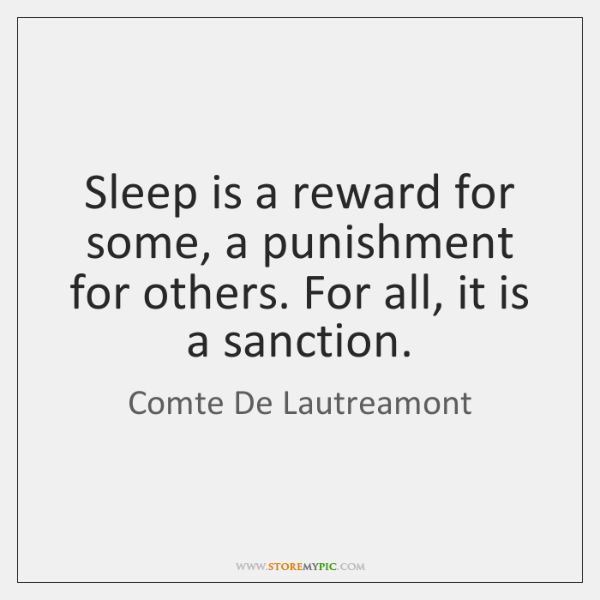 Sleep is a reward for some, a punishment for others. For all, ...