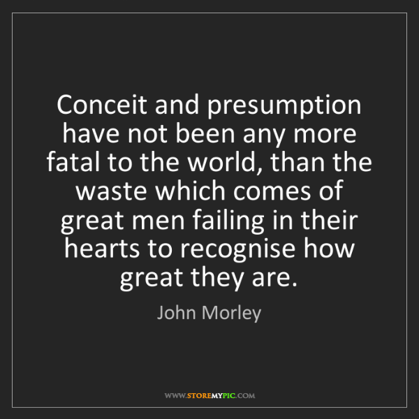 John Morley: Conceit and presumption have not been any more fatal...