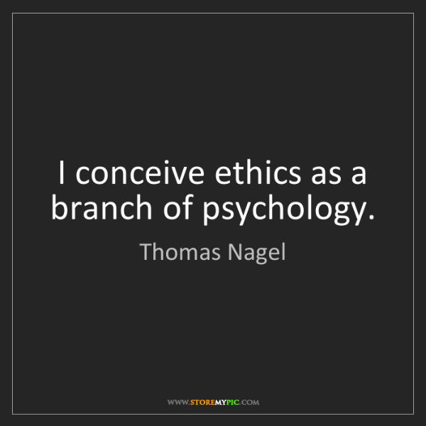 Thomas Nagel: I conceive ethics as a branch of psychology.