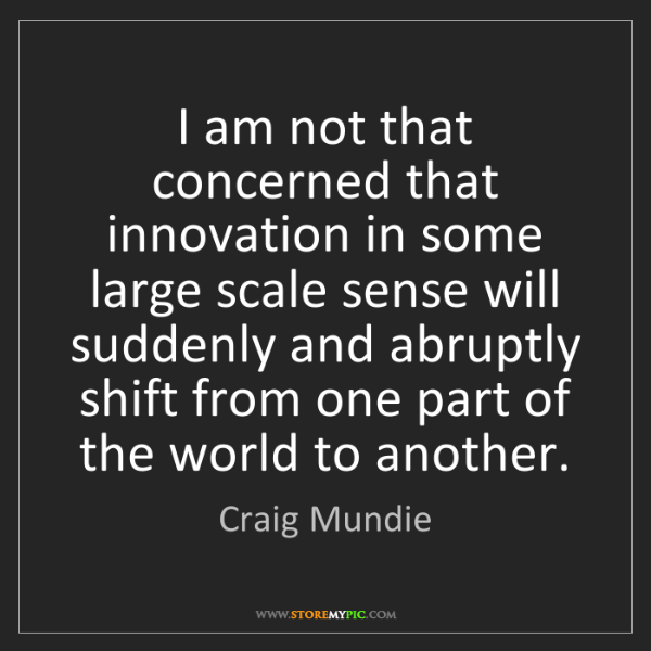 Craig Mundie: I am not that concerned that innovation in some large...