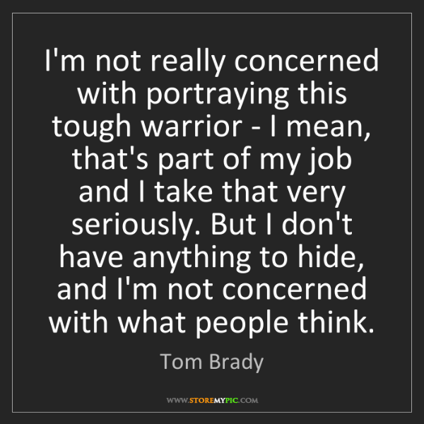 Tom Brady: I'm not really concerned with portraying this tough warrior...