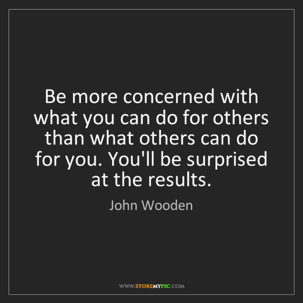 John Wooden: Be more concerned with what you can do for others than...