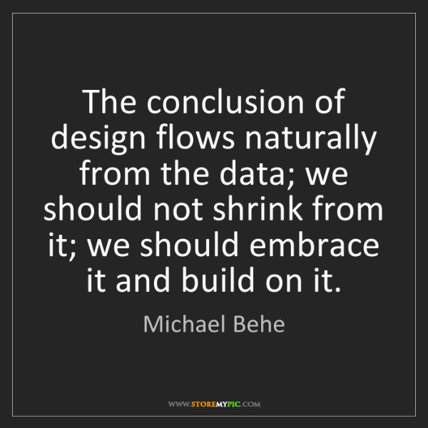 Michael Behe: The conclusion of design flows naturally from the data;...