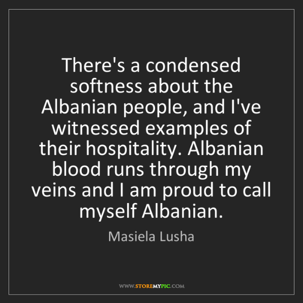 Masiela Lusha: There's a condensed softness about the Albanian people,...
