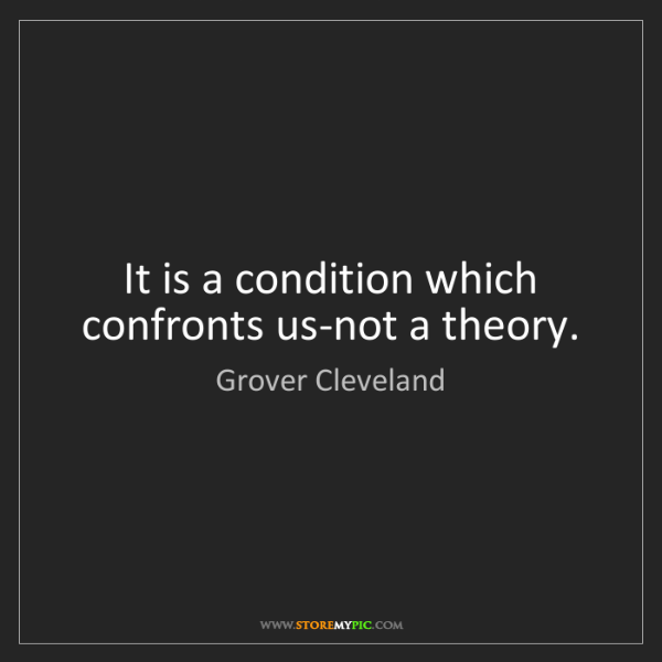 Grover Cleveland: It is a condition which confronts us-not a theory.
