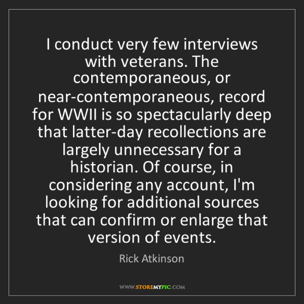 Rick Atkinson: I conduct very few interviews with veterans. The contemporaneous,...