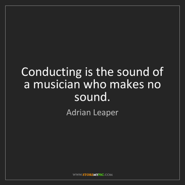Adrian Leaper: Conducting is the sound of a musician who makes no sound.
