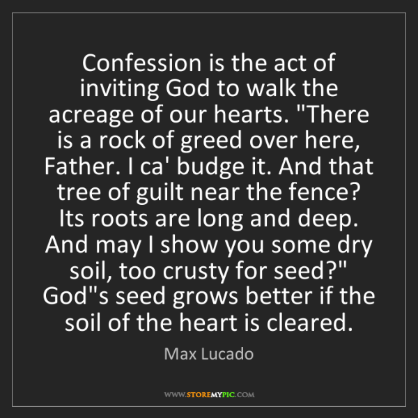 Max Lucado: Confession is the act of inviting God to walk the acreage...