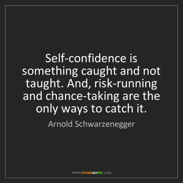Arnold Schwarzenegger: Self-confidence is something caught and not taught. And,...