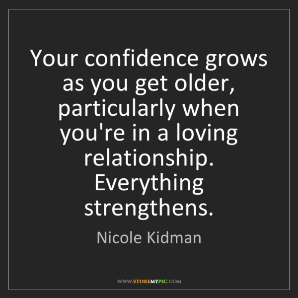 Nicole Kidman: Your confidence grows as you get older, particularly...