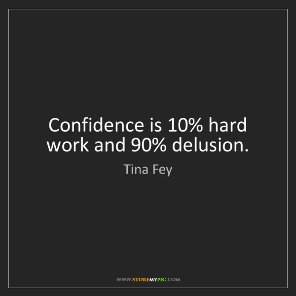 Tina Fey: Confidence is 10% hard work and 90% delusion.
