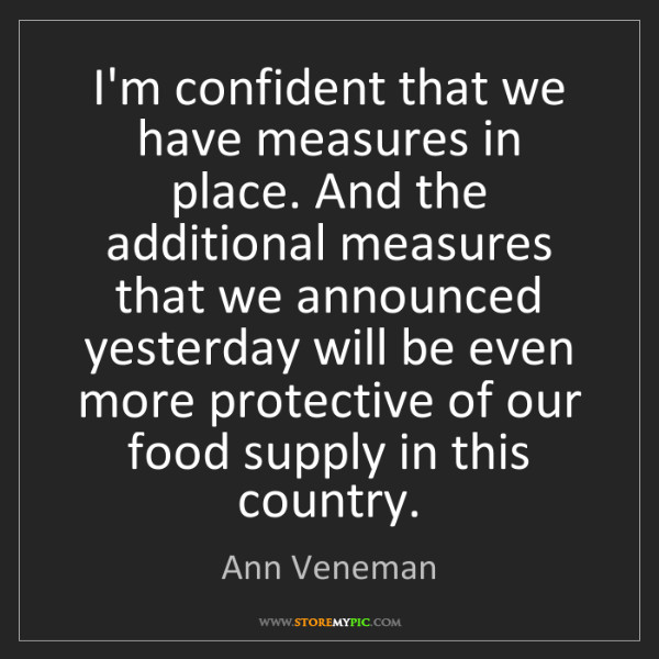 Ann Veneman: I'm confident that we have measures in place. And the...