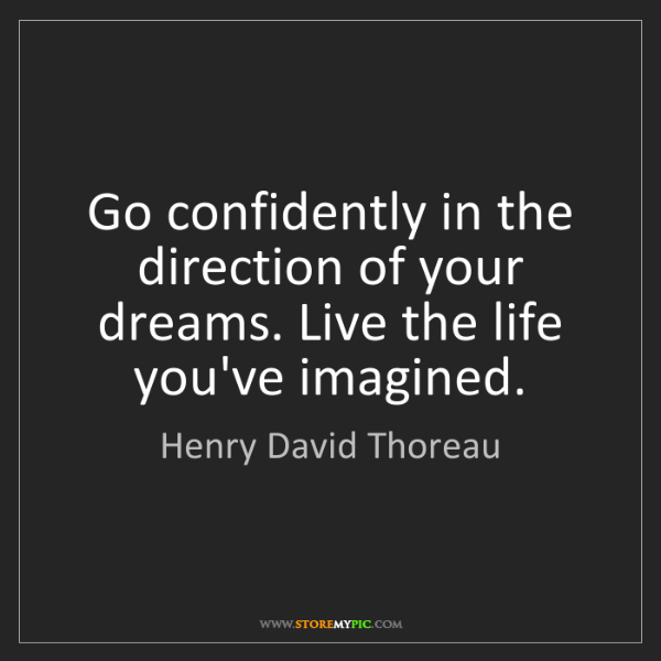 Henry David Thoreau: Go confidently in the direction of your dreams. Live...