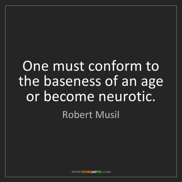 Robert Musil: One must conform to the baseness of an age or become...