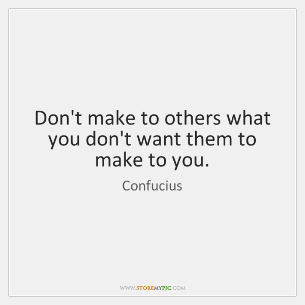 Don't make to others what you don't want them to make to ...
