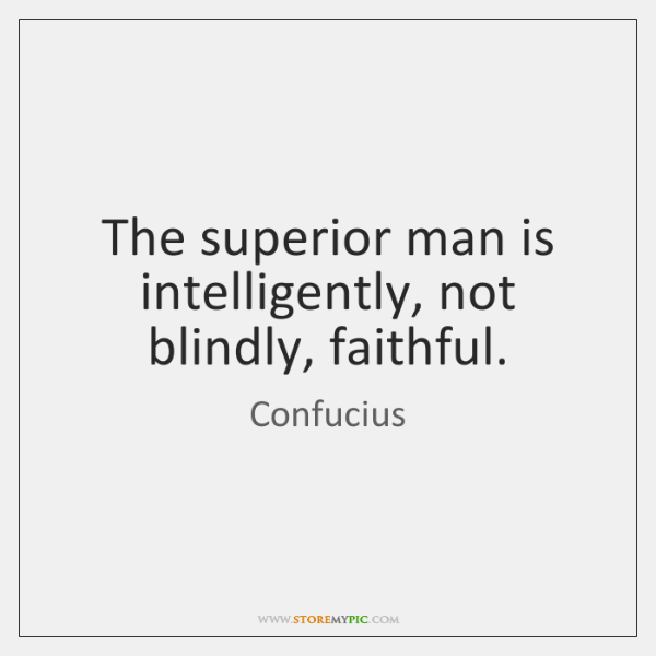 The superior man is intelligently, not blindly, faithful.